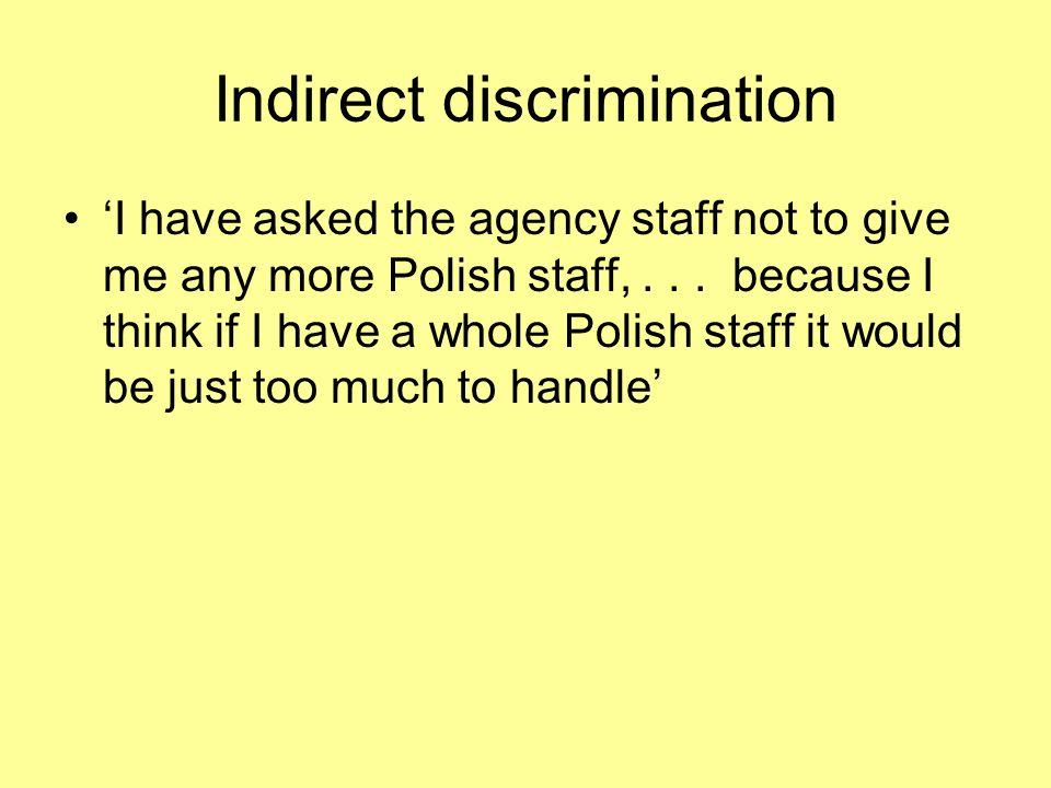Indirect discrimination I have asked the agency staff not to give me any more Polish staff,...