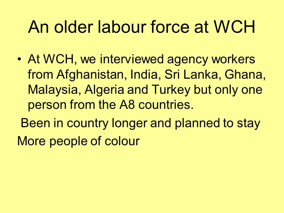 An older labour force at WCH At WCH, we interviewed agency workers from Afghanistan, India, Sri Lanka, Ghana, Malaysia, Algeria and Turkey but only one person from the A8 countries.