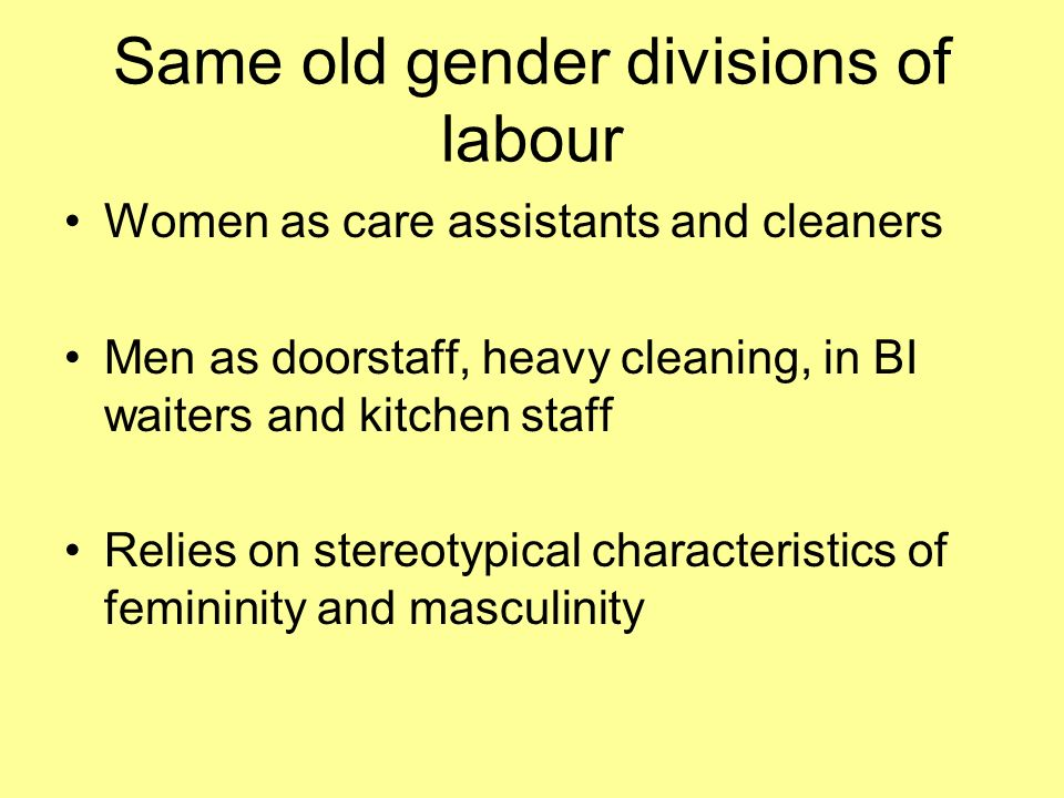 Same old gender divisions of labour Women as care assistants and cleaners Men as doorstaff, heavy cleaning, in BI waiters and kitchen staff Relies on stereotypical characteristics of femininity and masculinity