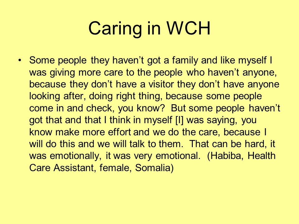 Caring in WCH Some people they havent got a family and like myself I was giving more care to the people who havent anyone, because they dont have a visitor they dont have anyone looking after, doing right thing, because some people come in and check, you know.