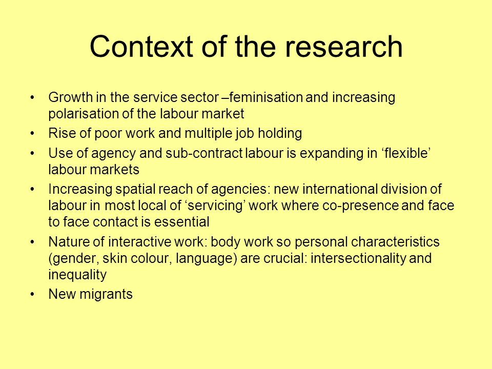 Context of the research Growth in the service sector –feminisation and increasing polarisation of the labour market Rise of poor work and multiple job holding Use of agency and sub-contract labour is expanding in flexible labour markets Increasing spatial reach of agencies: new international division of labour in most local of servicing work where co-presence and face to face contact is essential Nature of interactive work: body work so personal characteristics (gender, skin colour, language) are crucial: intersectionality and inequality New migrants