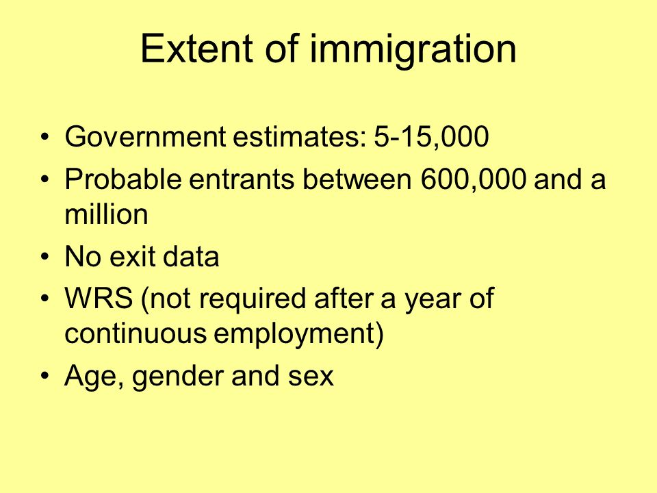 Extent of immigration Government estimates: 5-15,000 Probable entrants between 600,000 and a million No exit data WRS (not required after a year of continuous employment) Age, gender and sex