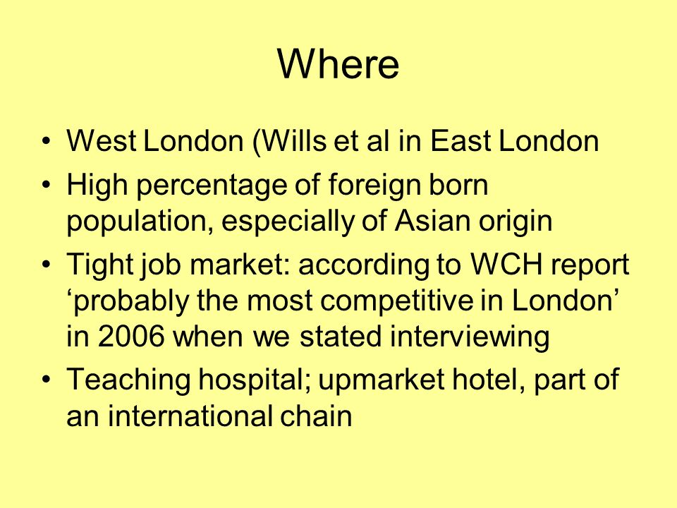 Where West London (Wills et al in East London High percentage of foreign born population, especially of Asian origin Tight job market: according to WC