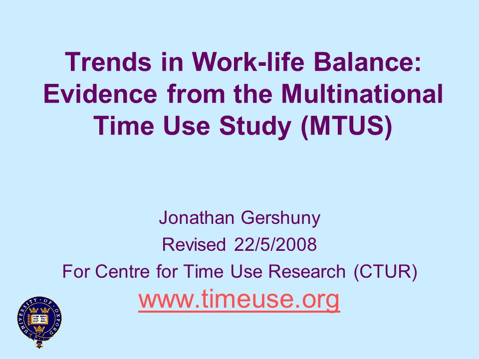 Trends in Work-life Balance: Evidence from the Multinational Time Use Study (MTUS) Jonathan Gershuny Revised 22/5/2008 For Centre for Time Use Research (CTUR) www.timeuse.org