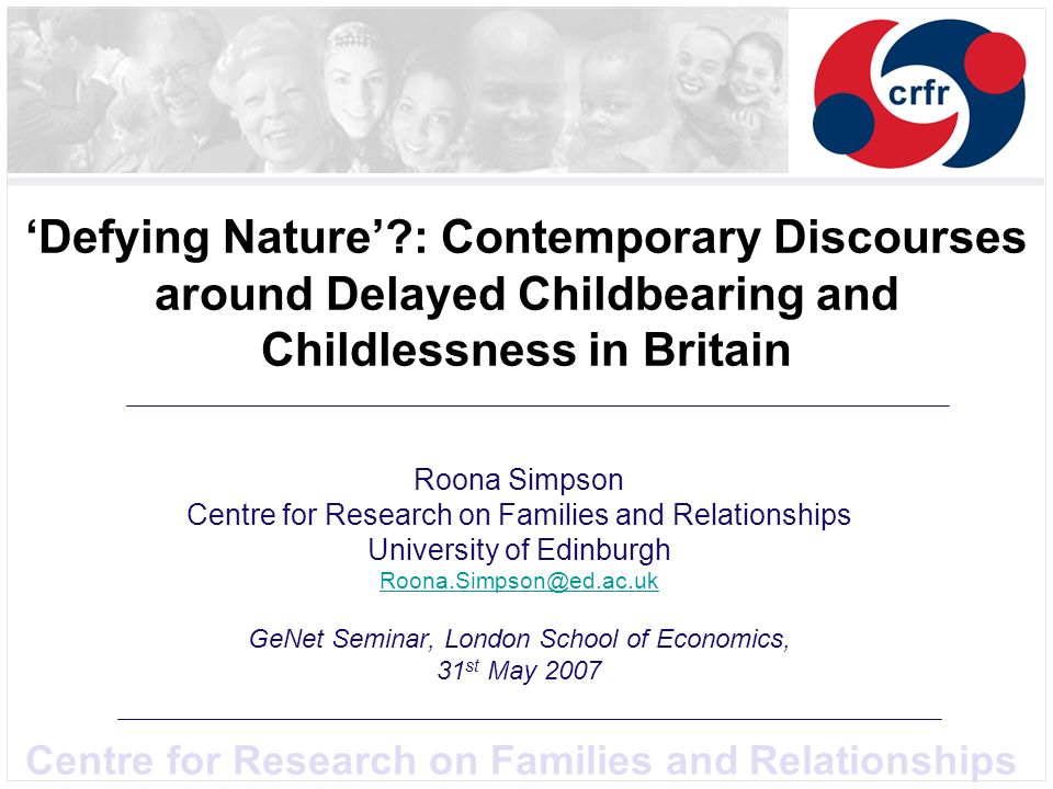 Centre for Research on Families and Relationships Defying Nature : Contemporary Discourses around Delayed Childbearing and Childlessness in Britain Roona Simpson Centre for Research on Families and Relationships University of Edinburgh Roona.Simpson@ed.ac.uk GeNet Seminar, London School of Economics, 31 st May 2007