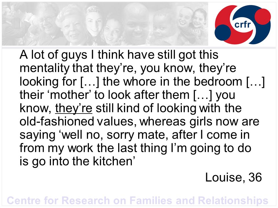 Centre for Research on Families and Relationships A lot of guys I think have still got this mentality that theyre, you know, theyre looking for […] the whore in the bedroom […] their mother to look after them […] you know, theyre still kind of looking with the old-fashioned values, whereas girls now are saying well no, sorry mate, after I come in from my work the last thing Im going to do is go into the kitchen Louise, 36