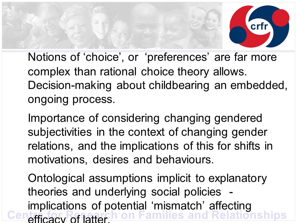 Centre for Research on Families and Relationships Notions of choice, or preferences are far more complex than rational choice theory allows. Decision-
