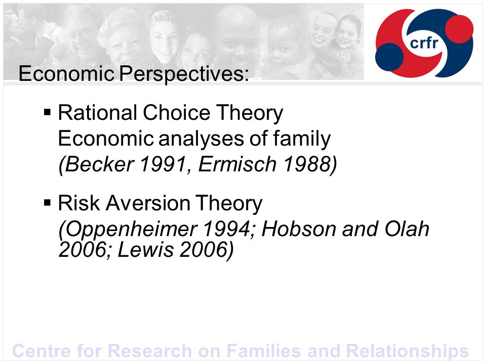 Centre for Research on Families and Relationships Economic Perspectives: Rational Choice Theory Economic analyses of family (Becker 1991, Ermisch 1988) Risk Aversion Theory (Oppenheimer 1994; Hobson and Olah 2006; Lewis 2006)