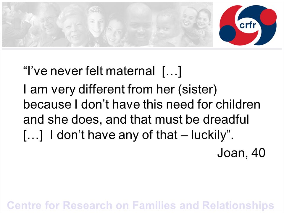Centre for Research on Families and Relationships Ive never felt maternal […] I am very different from her (sister) because I dont have this need for children and she does, and that must be dreadful […] I dont have any of that – luckily.