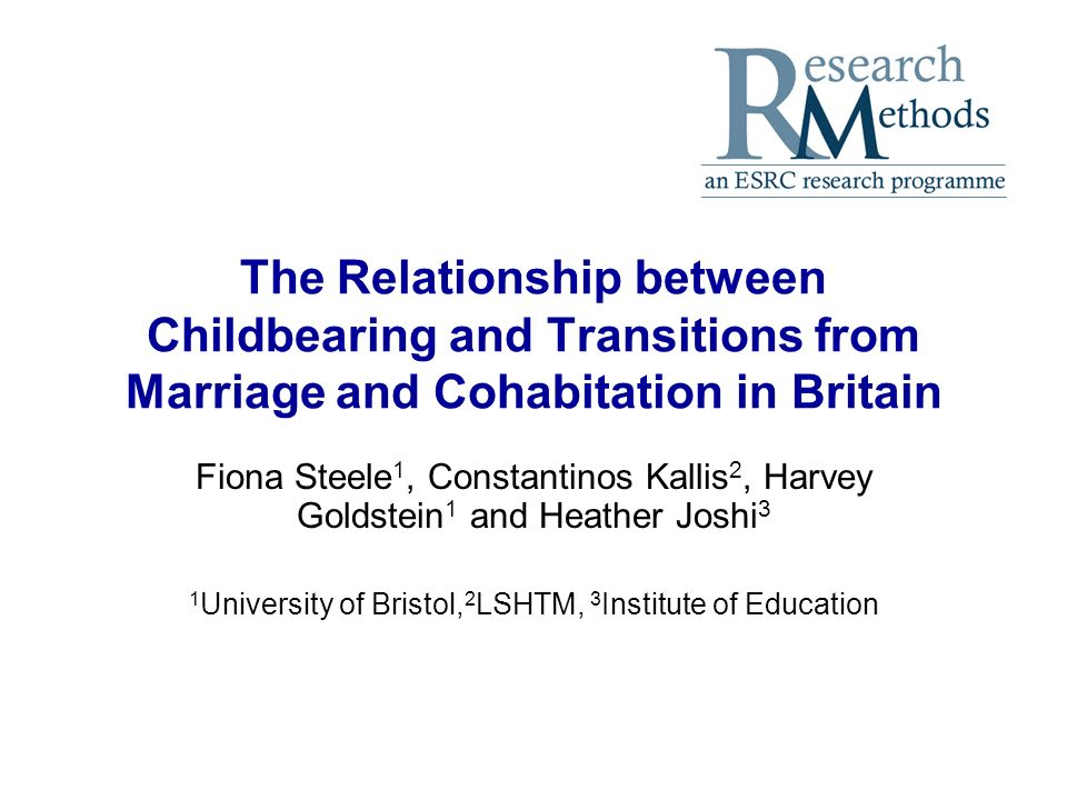 The Relationship between Childbearing and Transitions from Marriage and Cohabitation in Britain Fiona Steele 1, Constantinos Kallis 2, Harvey Goldstein 1 and Heather Joshi 3 1 University of Bristol, 2 LSHTM, 3 Institute of Education