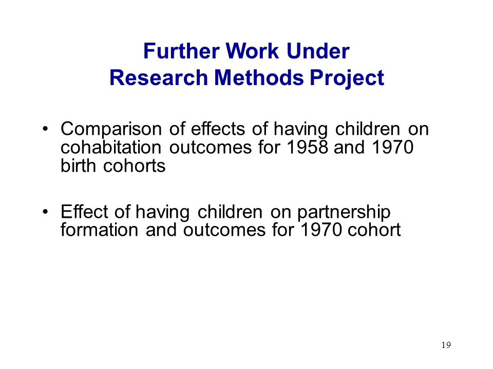 19 Further Work Under Research Methods Project Comparison of effects of having children on cohabitation outcomes for 1958 and 1970 birth cohorts Effect of having children on partnership formation and outcomes for 1970 cohort