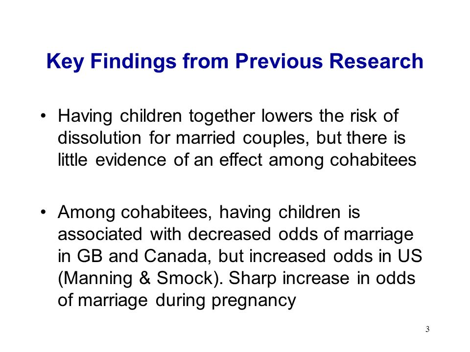 3 Key Findings from Previous Research Having children together lowers the risk of dissolution for married couples, but there is little evidence of an effect among cohabitees Among cohabitees, having children is associated with decreased odds of marriage in GB and Canada, but increased odds in US (Manning & Smock).