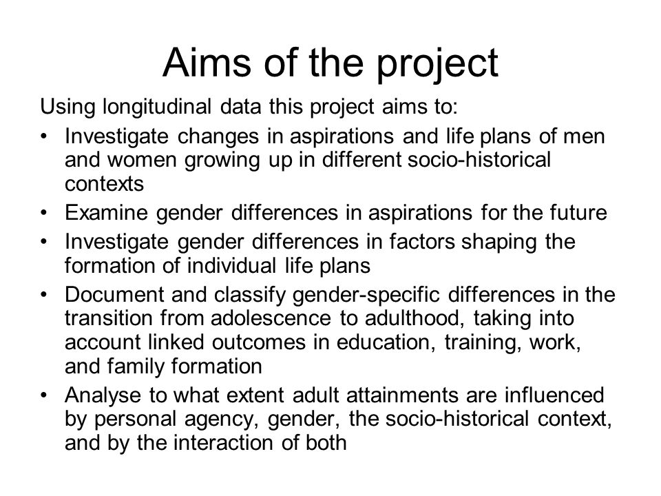 Aims of the project Using longitudinal data this project aims to: Investigate changes in aspirations and life plans of men and women growing up in different socio-historical contexts Examine gender differences in aspirations for the future Investigate gender differences in factors shaping the formation of individual life plans Document and classify gender-specific differences in the transition from adolescence to adulthood, taking into account linked outcomes in education, training, work, and family formation Analyse to what extent adult attainments are influenced by personal agency, gender, the socio-historical context, and by the interaction of both