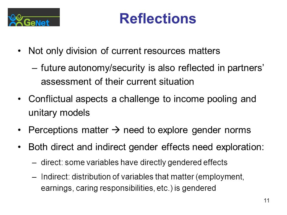 11 Reflections Not only division of current resources matters –future autonomy/security is also reflected in partners assessment of their current situation Conflictual aspects a challenge to income pooling and unitary models Perceptions matter need to explore gender norms Both direct and indirect gender effects need exploration: –direct: some variables have directly gendered effects –Indirect: distribution of variables that matter (employment, earnings, caring responsibilities, etc.) is gendered