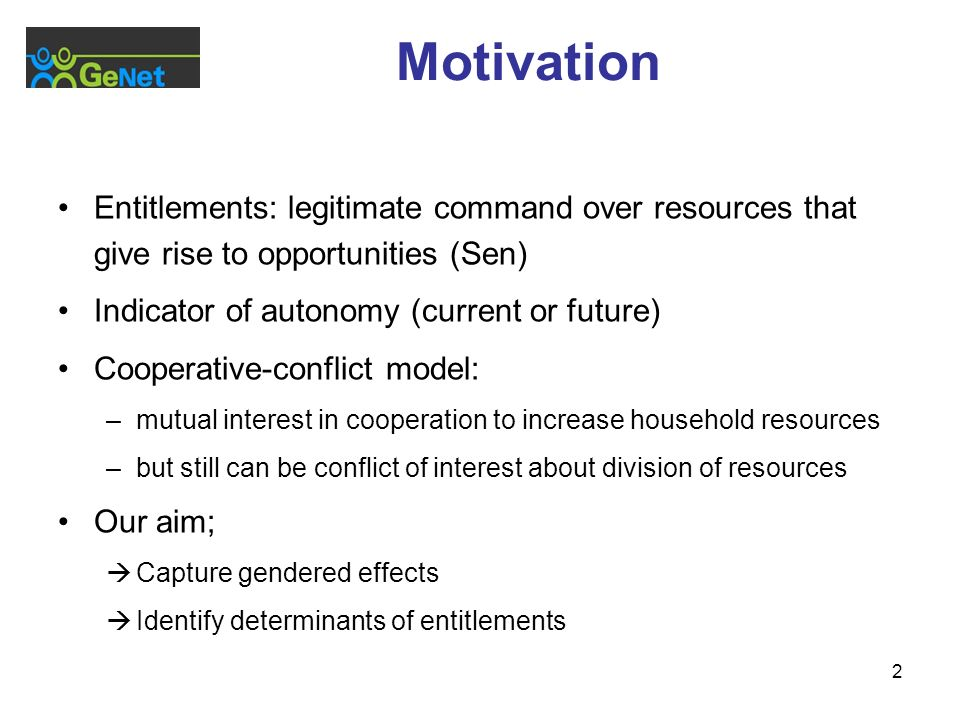2 Motivation Entitlements: legitimate command over resources that give rise to opportunities (Sen) Indicator of autonomy (current or future) Cooperative-conflict model: –mutual interest in cooperation to increase household resources –but still can be conflict of interest about division of resources Our aim; Capture gendered effects Identify determinants of entitlements