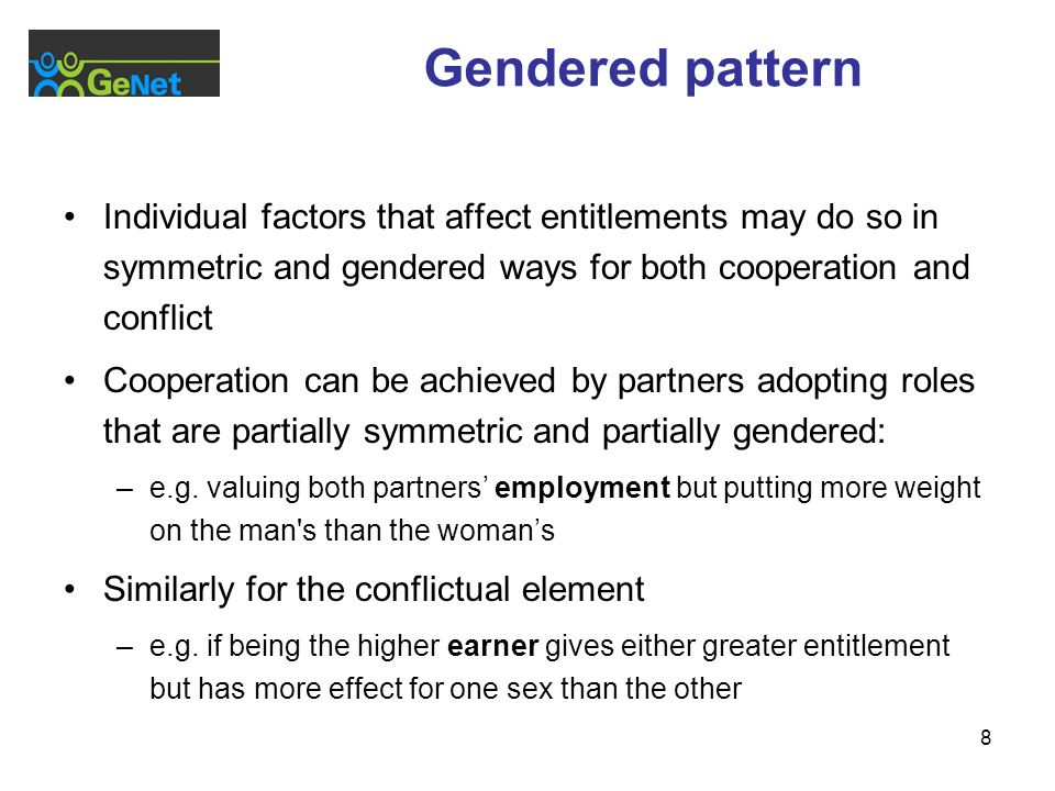 8 Gendered pattern Individual factors that affect entitlements may do so in symmetric and gendered ways for both cooperation and conflict Cooperation can be achieved by partners adopting roles that are partially symmetric and partially gendered: –e.g.