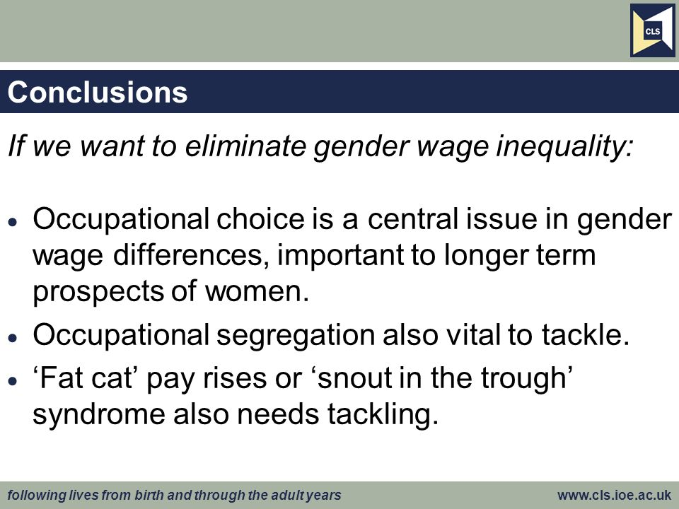 following lives from birth and through the adult years www.cls.ioe.ac.uk Conclusions If we want to eliminate gender wage inequality: Occupational choice is a central issue in gender wage differences, important to longer term prospects of women.