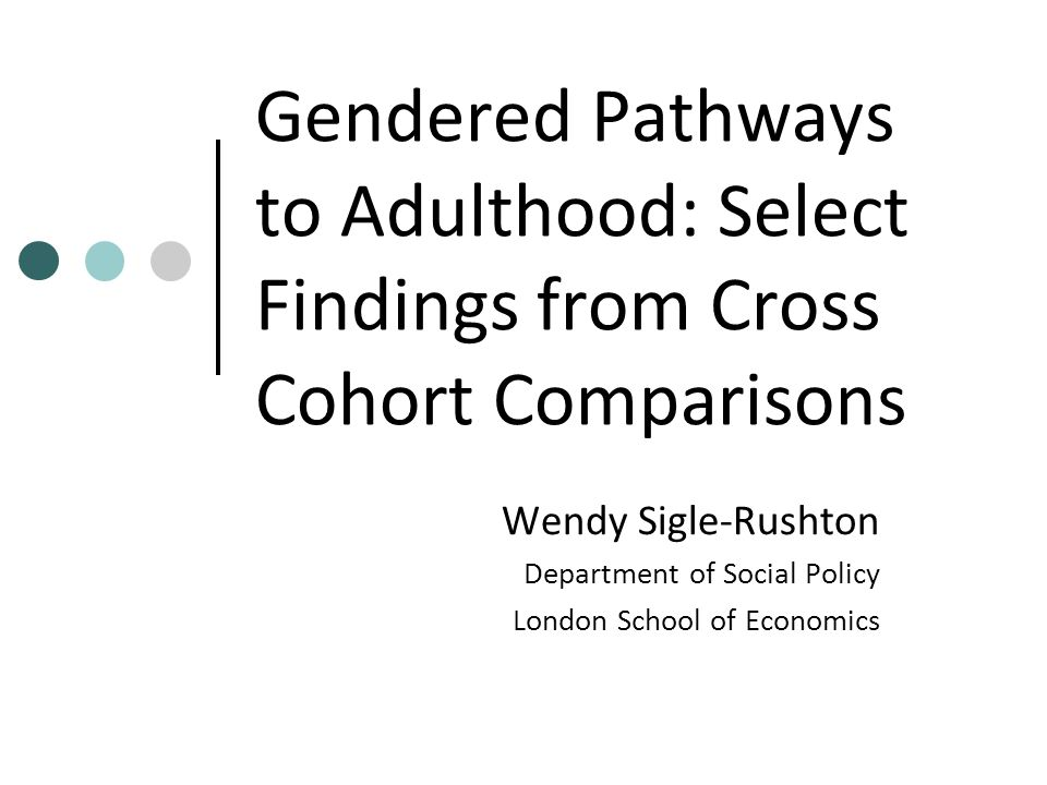 Gendered Pathways to Adulthood: Select Findings from Cross Cohort Comparisons Wendy Sigle-Rushton Department of Social Policy London School of Economi