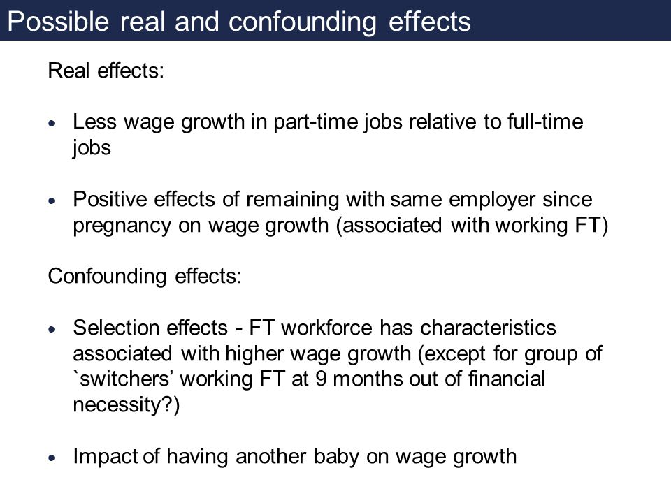 Possible real and confounding effects Real effects: Less wage growth in part-time jobs relative to full-time jobs Positive effects of remaining with same employer since pregnancy on wage growth (associated with working FT) Confounding effects: Selection effects - FT workforce has characteristics associated with higher wage growth (except for group of `switchers working FT at 9 months out of financial necessity ) Impact of having another baby on wage growth