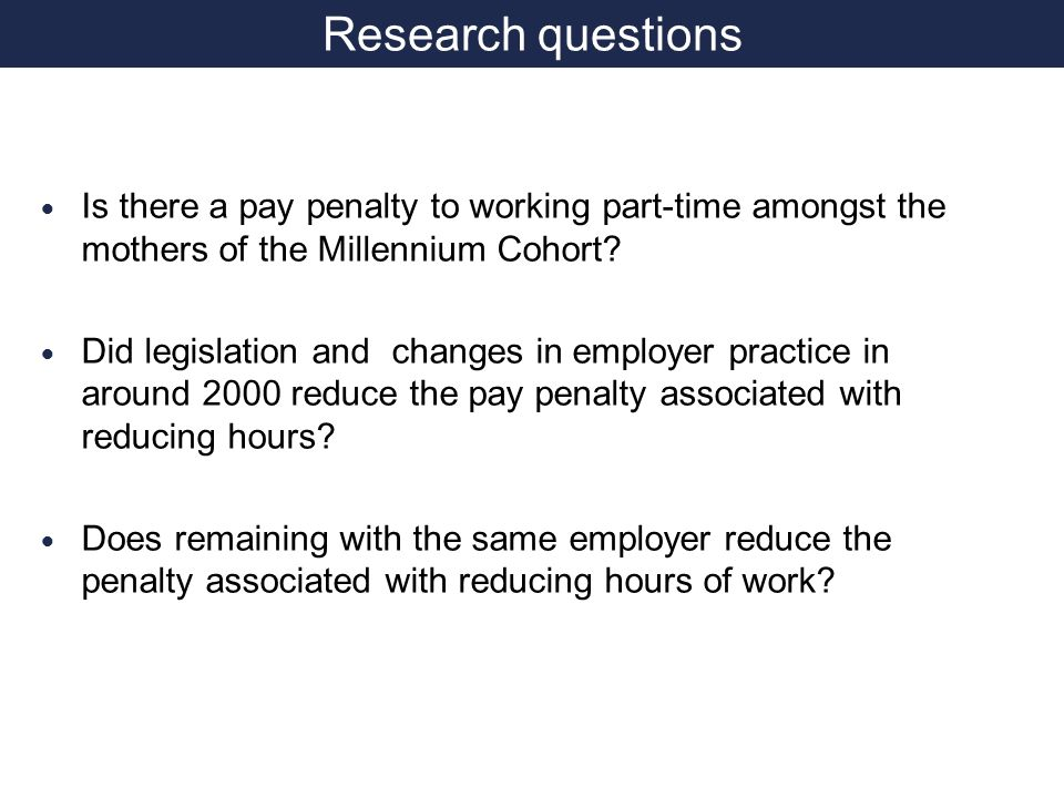 Research questions Is there a pay penalty to working part-time amongst the mothers of the Millennium Cohort.