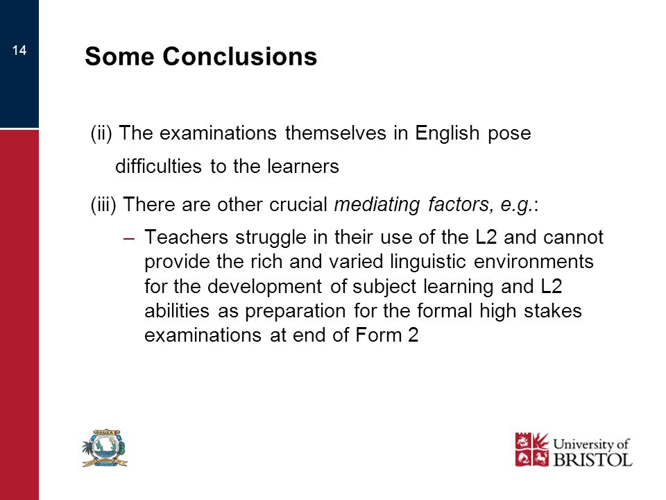 14 Some Conclusions (ii) The examinations themselves in English pose difficulties to the learners (iii) There are other crucial mediating factors, e.g.: –Teachers struggle in their use of the L2 and cannot provide the rich and varied linguistic environments for the development of subject learning and L2 abilities as preparation for the formal high stakes examinations at end of Form 2