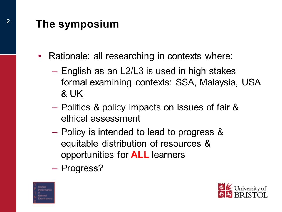 2 The symposium Rationale: all researching in contexts where: –English as an L2/L3 is used in high stakes formal examining contexts: SSA, Malaysia, USA & UK –Politics & policy impacts on issues of fair & ethical assessment –Policy is intended to lead to progress & equitable distribution of resources & opportunities for ALL learners –Progress