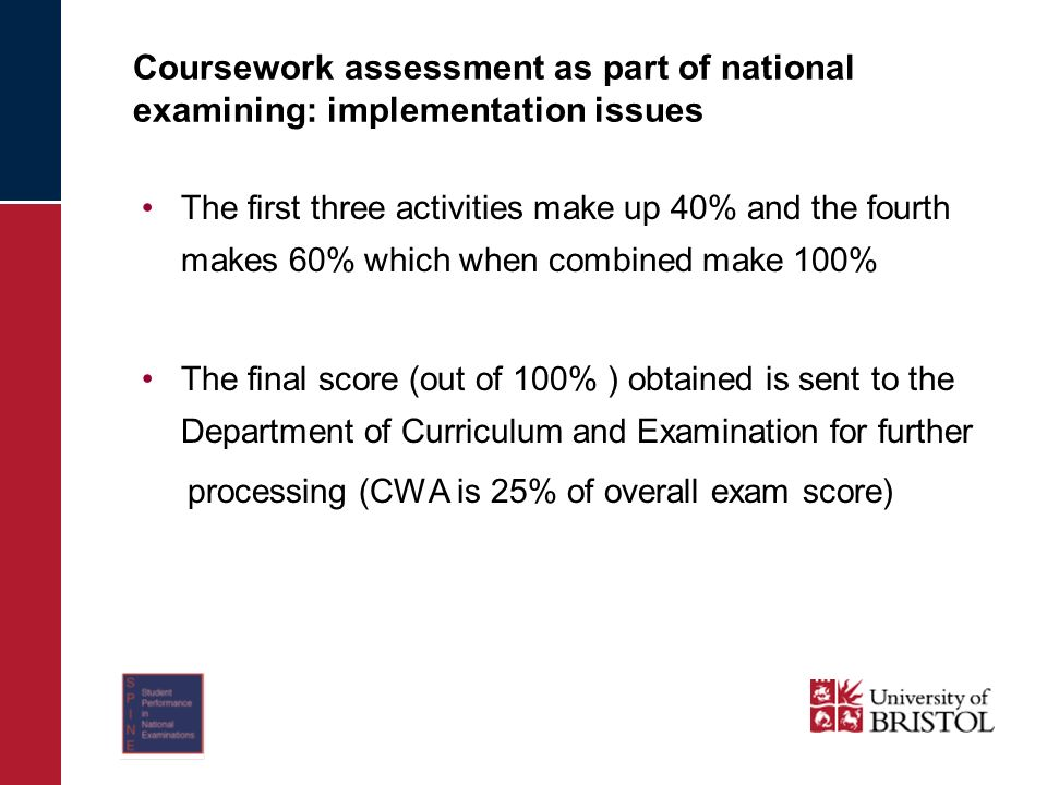 Coursework assessment as part of national examining: implementation issues The first three activities make up 40% and the fourth makes 60% which when combined make 100% The final score (out of 100% ) obtained is sent to the Department of Curriculum and Examination for further processing (CWA is 25% of overall exam score)