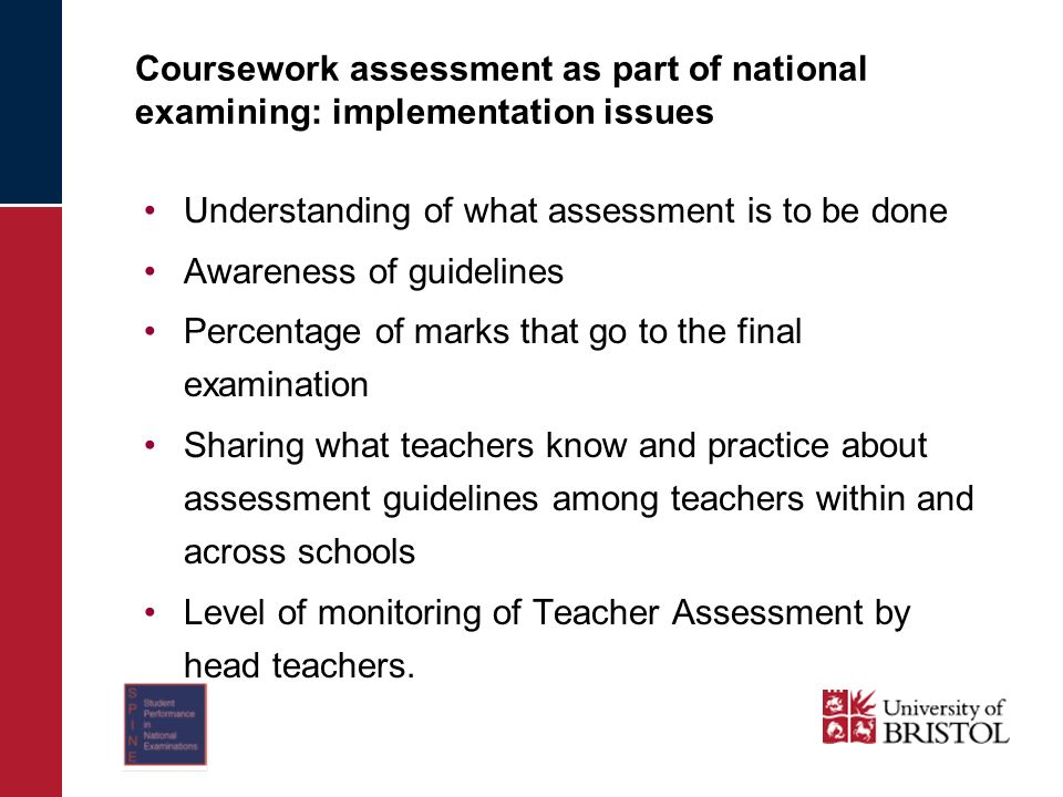 Coursework assessment as part of national examining: implementation issues Understanding of what assessment is to be done Awareness of guidelines Percentage of marks that go to the final examination Sharing what teachers know and practice about assessment guidelines among teachers within and across schools Level of monitoring of Teacher Assessment by head teachers.
