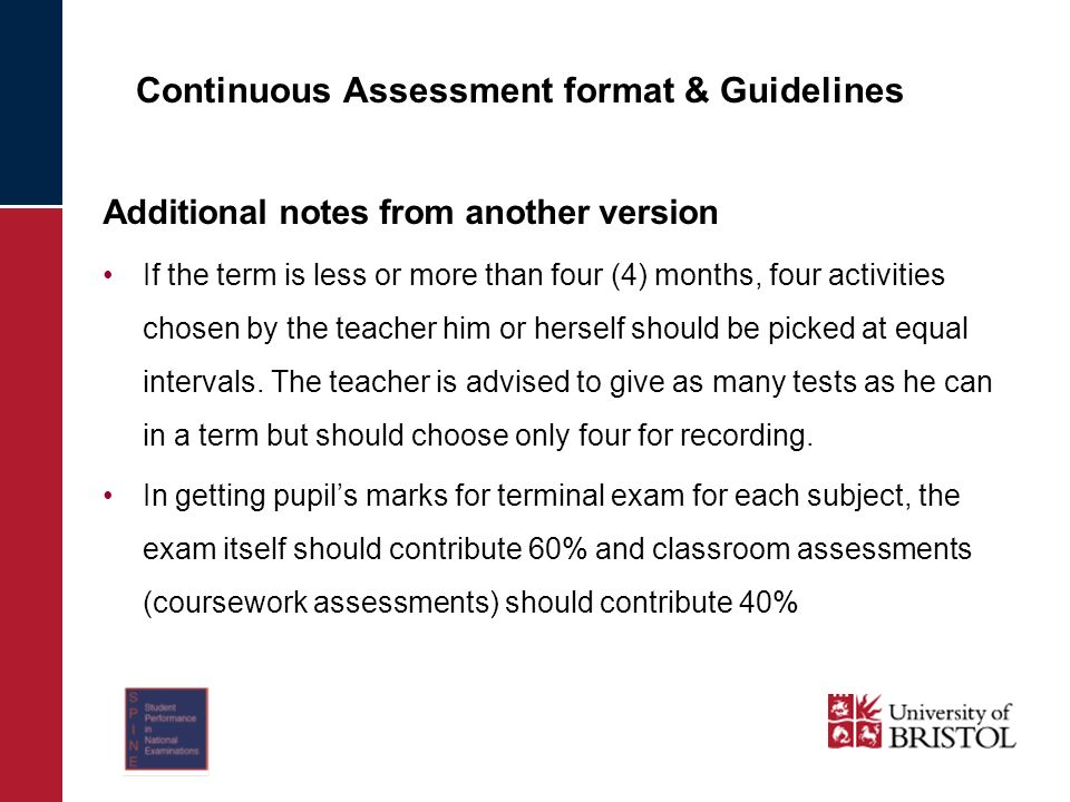 Continuous Assessment format & Guidelines Additional notes from another version If the term is less or more than four (4) months, four activities chosen by the teacher him or herself should be picked at equal intervals.