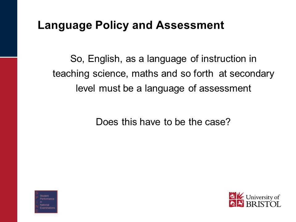 Language Policy and Assessment So, English, as a language of instruction in teaching science, maths and so forth at secondary level must be a language of assessment Does this have to be the case