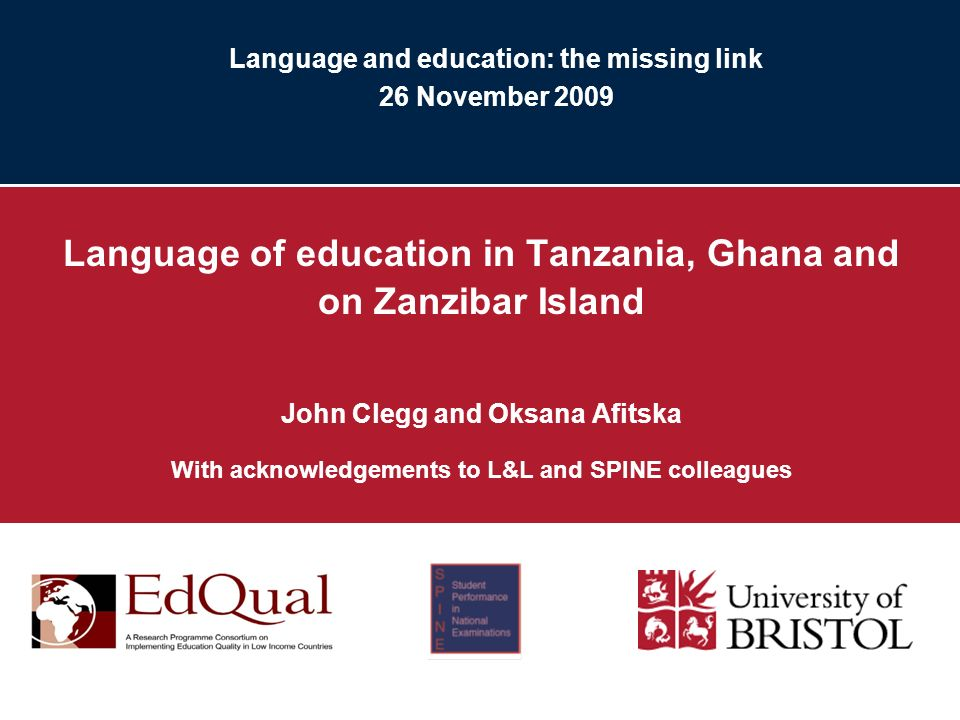 Language and education: the missing link 26 November 2009 Language of education in Tanzania, Ghana and on Zanzibar Island John Clegg and Oksana Afitska With acknowledgements to L&L and SPINE colleagues