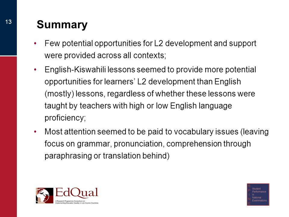 13 Summary Few potential opportunities for L2 development and support were provided across all contexts; English-Kiswahili lessons seemed to provide more potential opportunities for learners L2 development than English (mostly) lessons, regardless of whether these lessons were taught by teachers with high or low English language proficiency; Most attention seemed to be paid to vocabulary issues (leaving focus on grammar, pronunciation, comprehension through paraphrasing or translation behind)