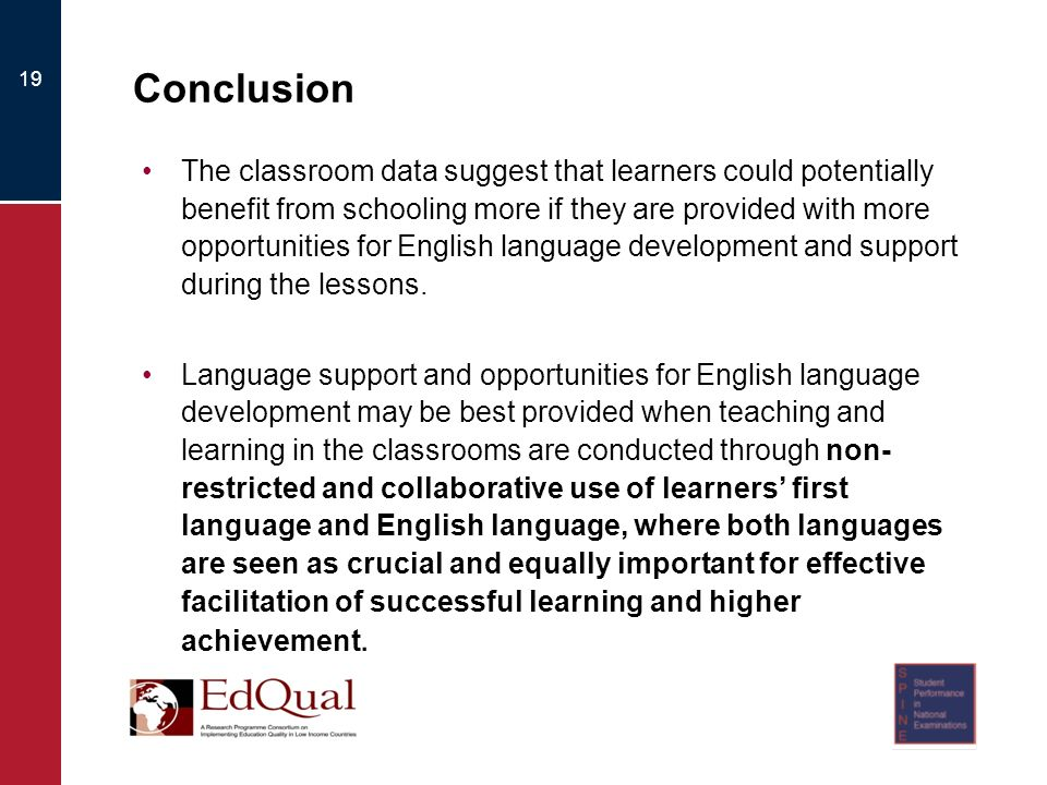 19 Conclusion The classroom data suggest that learners could potentially benefit from schooling more if they are provided with more opportunities for English language development and support during the lessons.