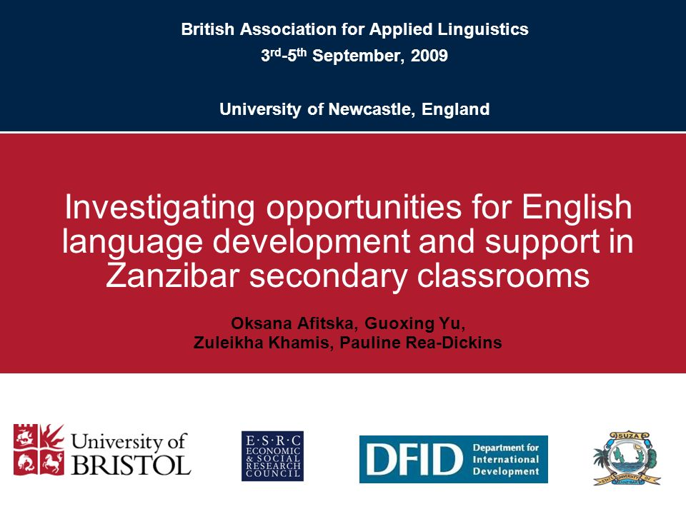British Association for Applied Linguistics 3 rd -5 th September, 2009 University of Newcastle, England Investigating opportunities for English language development and support in Zanzibar secondary classrooms Oksana Afitska, Guoxing Yu, Zuleikha Khamis, Pauline Rea-Dickins