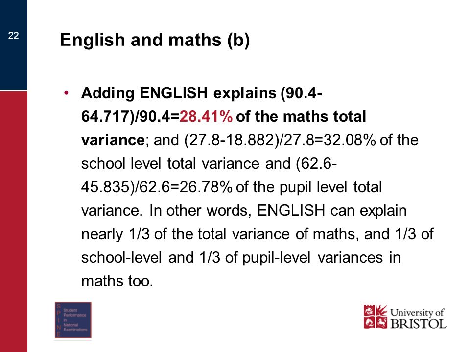 22 English and maths (b) Adding ENGLISH explains (90.4- 64.717)/90.4=28.41% of the maths total variance; and (27.8-18.882)/27.8=32.08% of the school level total variance and (62.6- 45.835)/62.6=26.78% of the pupil level total variance.