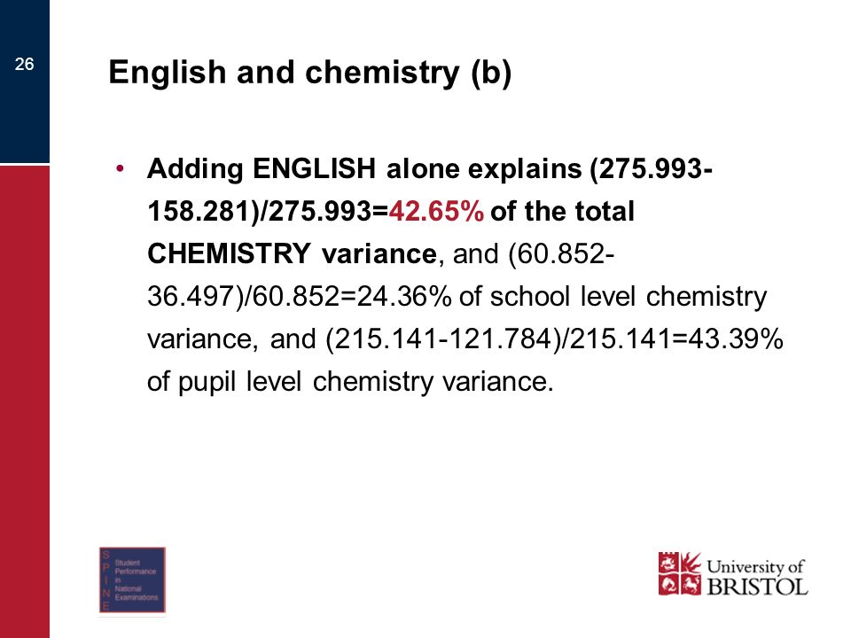26 English and chemistry (b) Adding ENGLISH alone explains ( )/ =42.65% of the total CHEMISTRY variance, and ( )/60.852=24.36% of school level chemistry variance, and ( )/ =43.39% of pupil level chemistry variance.