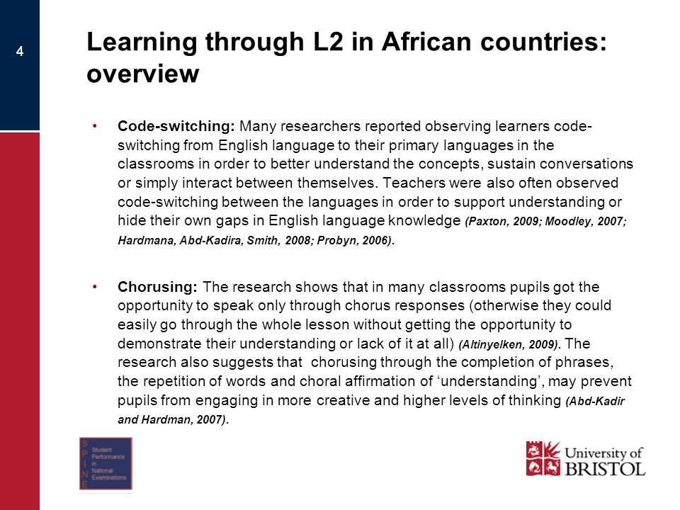4 Learning through L2 in African countries: overview Code-switching: Many researchers reported observing learners code- switching from English language to their primary languages in the classrooms in order to better understand the concepts, sustain conversations or simply interact between themselves.