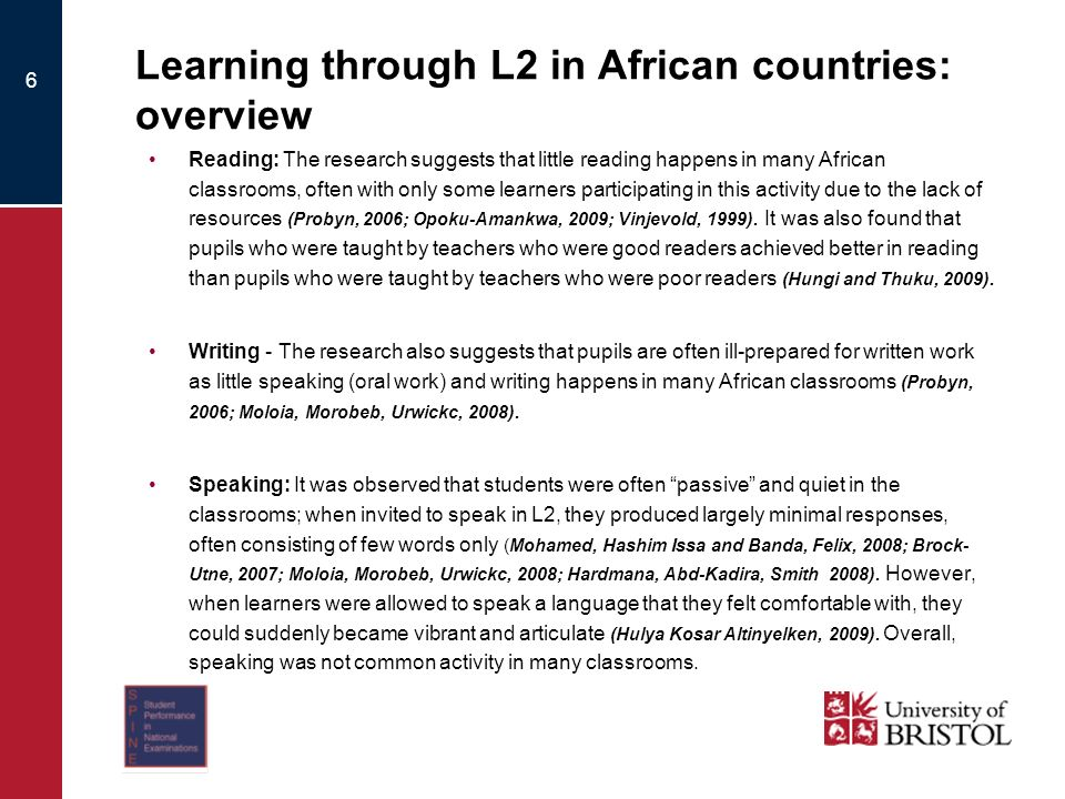 6 Learning through L2 in African countries: overview Reading: The research suggests that little reading happens in many African classrooms, often with only some learners participating in this activity due to the lack of resources (Probyn, 2006; Opoku-Amankwa, 2009; Vinjevold, 1999).