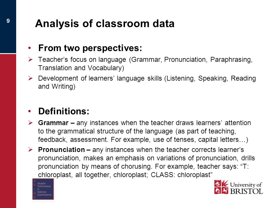 9 Analysis of classroom data From two perspectives: Teachers focus on language (Grammar, Pronunciation, Paraphrasing, Translation and Vocabulary) Development of learners language skills (Listening, Speaking, Reading and Writing) Definitions: Grammar – any instances when the teacher draws learners attention to the grammatical structure of the language (as part of teaching, feedback, assessment.