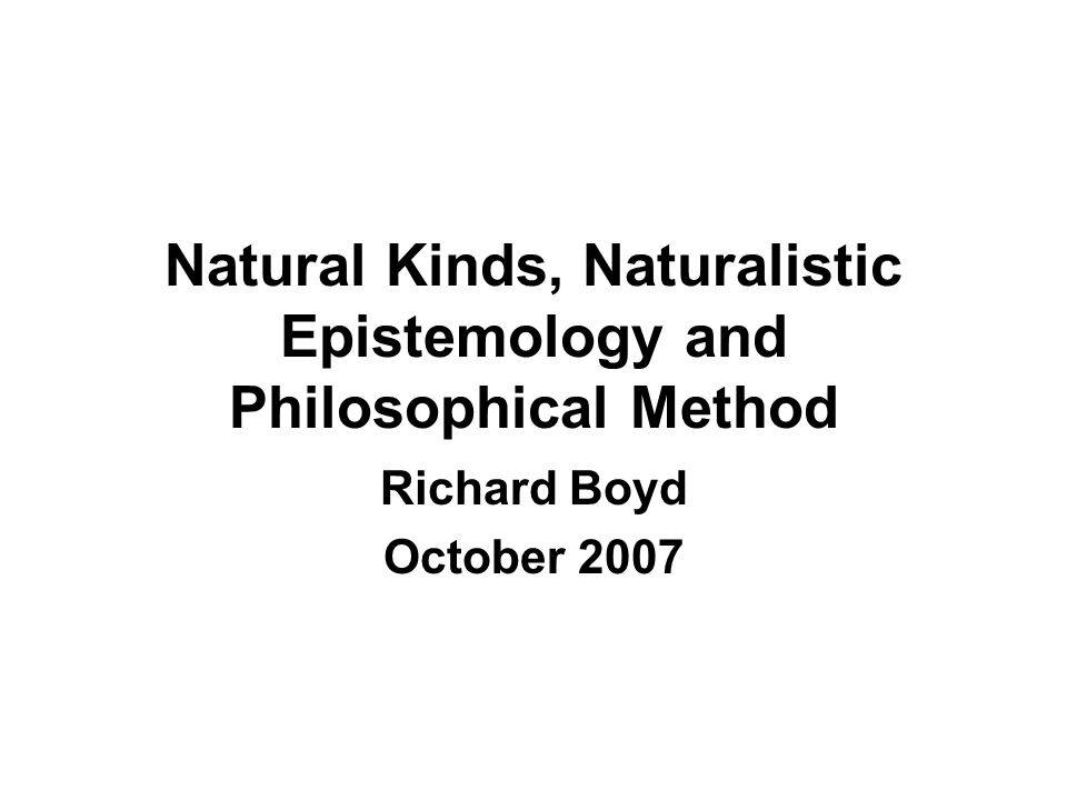 Natural Kinds, Naturalistic Epistemology and Philosophical Method Richard Boyd October 2007
