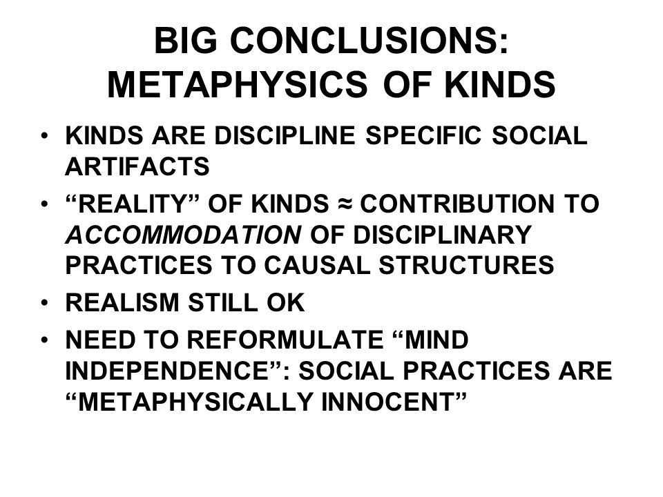 BIG CONCLUSIONS: METAPHYSICS OF KINDS KINDS ARE DISCIPLINE SPECIFIC SOCIAL ARTIFACTS REALITY OF KINDS CONTRIBUTION TO ACCOMMODATION OF DISCIPLINARY PRACTICES TO CAUSAL STRUCTURES REALISM STILL OK NEED TO REFORMULATE MIND INDEPENDENCE: SOCIAL PRACTICES ARE METAPHYSICALLY INNOCENT