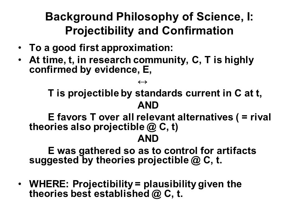 Background Philosophy of Science, I: Projectibility and Confirmation To a good first approximation: At time, t, in research community, C, T is highly confirmed by evidence, E, T is projectible by standards current in C at t, AND E favors T over all relevant alternatives ( = rival theories also projectible @ C, t) AND E was gathered so as to control for artifacts suggested by theories projectible @ C, t.