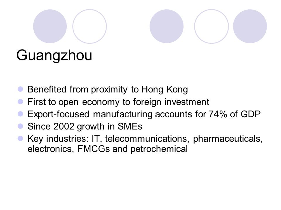 Guangzhou Benefited from proximity to Hong Kong First to open economy to foreign investment Export-focused manufacturing accounts for 74% of GDP Since 2002 growth in SMEs Key industries: IT, telecommunications, pharmaceuticals, electronics, FMCGs and petrochemical