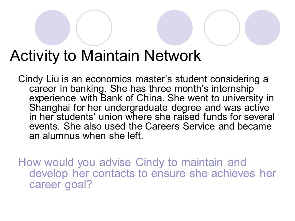 Activity to Maintain Network Cindy Liu is an economics masters student considering a career in banking.