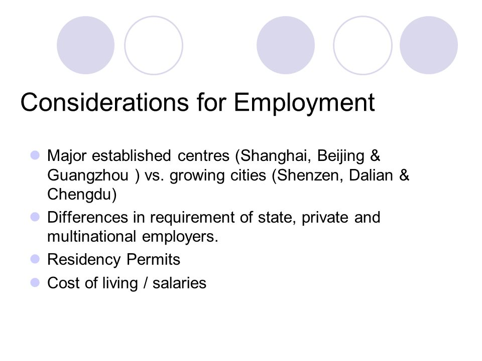 Considerations for Employment Major established centres (Shanghai, Beijing & Guangzhou ) vs. growing cities (Shenzen, Dalian & Chengdu) Differences in