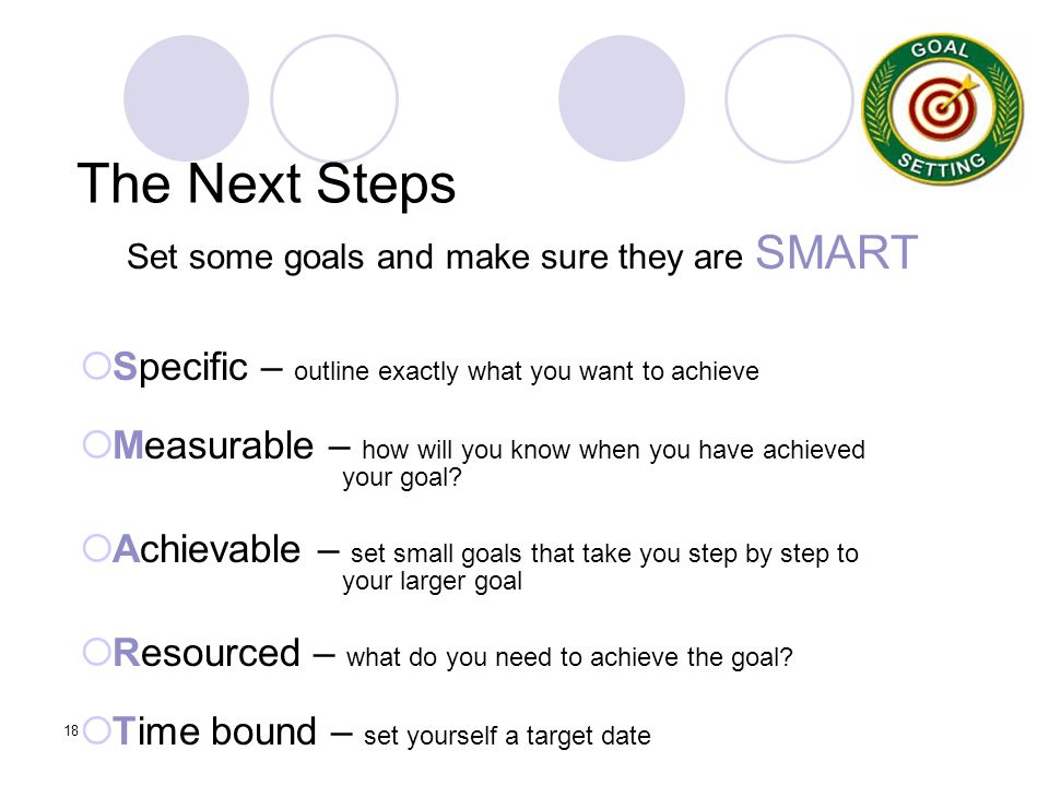 18 The Next Steps Set some goals and make sure they are SMART Specific – outline exactly what you want to achieve Measurable – how will you know when you have achieved your goal.