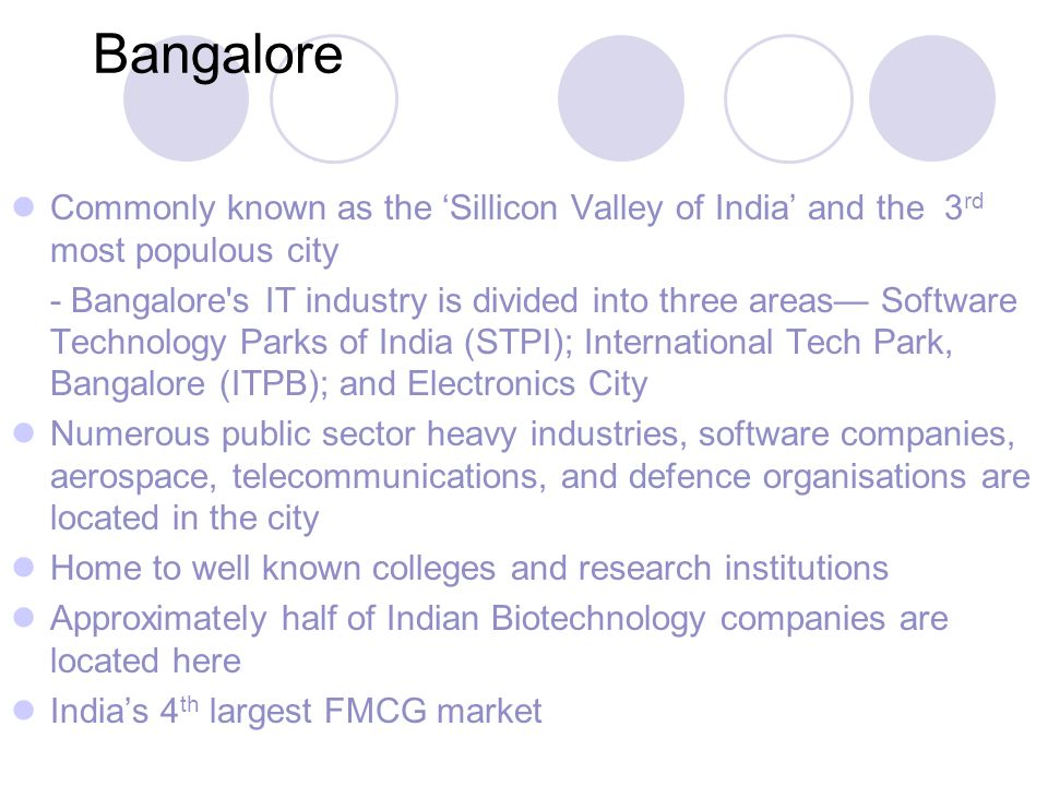 Bangalore Commonly known as the Sillicon Valley of India and the 3 rd most populous city - Bangalore s IT industry is divided into three areas Software Technology Parks of India (STPI); International Tech Park, Bangalore (ITPB); and Electronics City Numerous public sector heavy industries, software companies, aerospace, telecommunications, and defence organisations are located in the city Home to well known colleges and research institutions Approximately half of Indian Biotechnology companies are located here Indias 4 th largest FMCG market