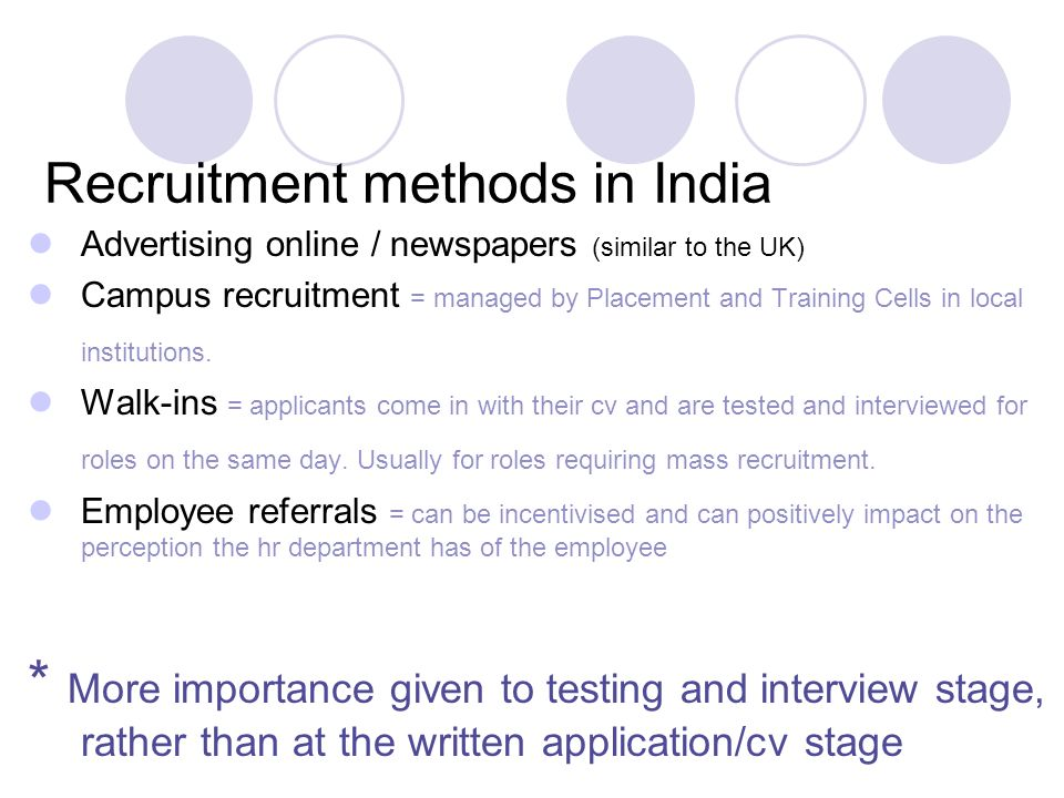 9 Recruitment methods in India Advertising online / newspapers (similar to the UK) Campus recruitment = managed by Placement and Training Cells in local institutions.