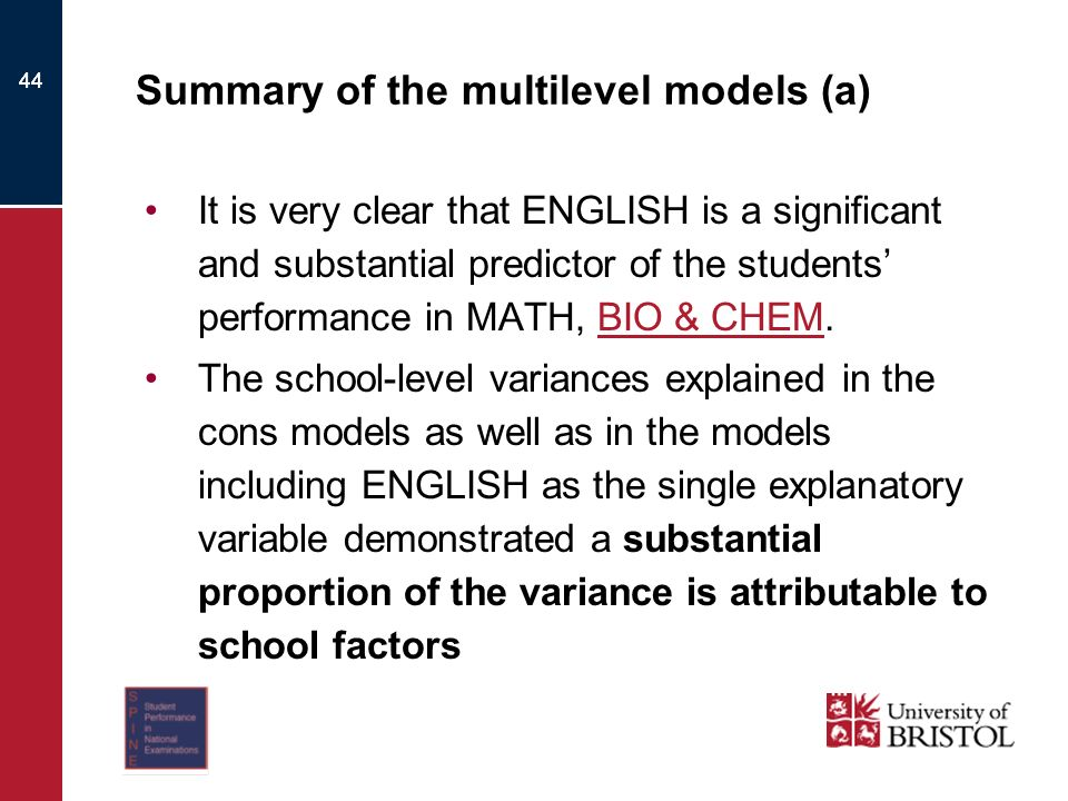 44 Summary of the multilevel models (a) It is very clear that ENGLISH is a significant and substantial predictor of the students performance in MATH, BIO & CHEM.