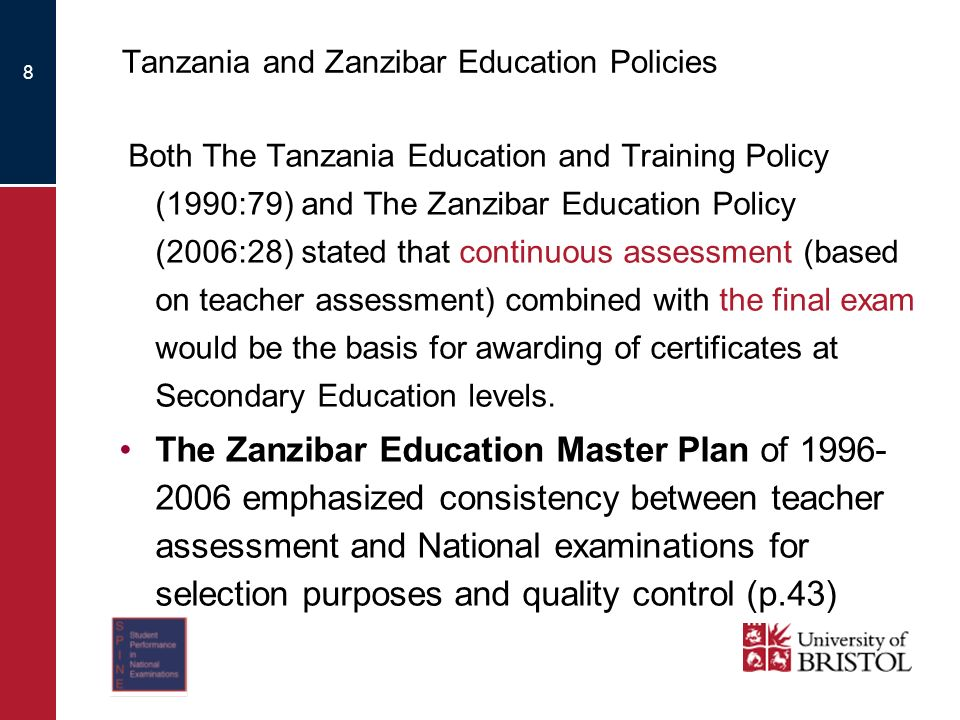 8 Tanzania and Zanzibar Education Policies Both The Tanzania Education and Training Policy (1990:79) and The Zanzibar Education Policy (2006:28) stated that continuous assessment (based on teacher assessment) combined with the final exam would be the basis for awarding of certificates at Secondary Education levels.